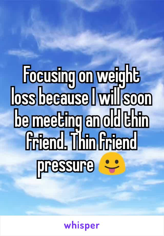 Focusing on weight loss because I will soon be meeting an old thin friend. Thin friend pressure 😛