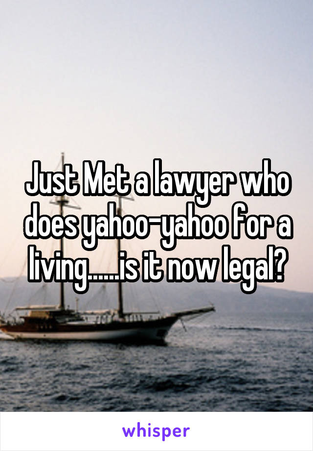 Just Met a lawyer who does yahoo-yahoo for a living......is it now legal?