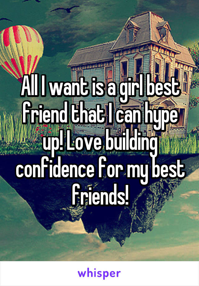 All I want is a girl best friend that I can hype up! Love building confidence for my best friends!