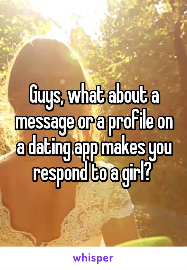 Guys, what about a message or a profile on a dating app makes you respond to a girl?