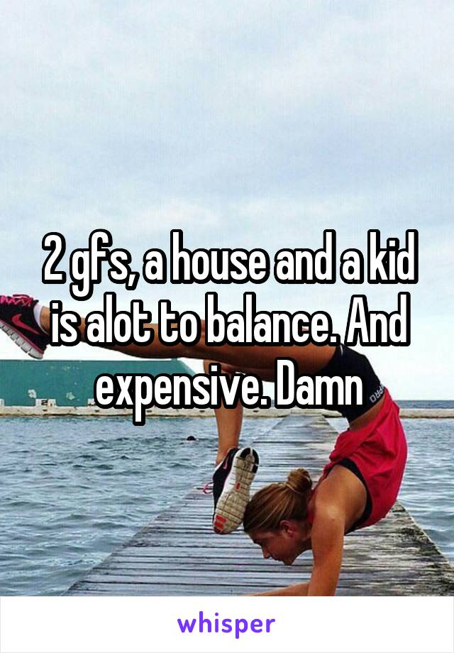 2 gfs, a house and a kid is alot to balance. And expensive. Damn