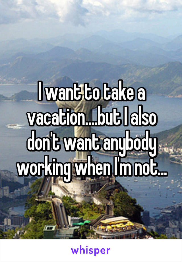I want to take a vacation....but I also don't want anybody working when I'm not...