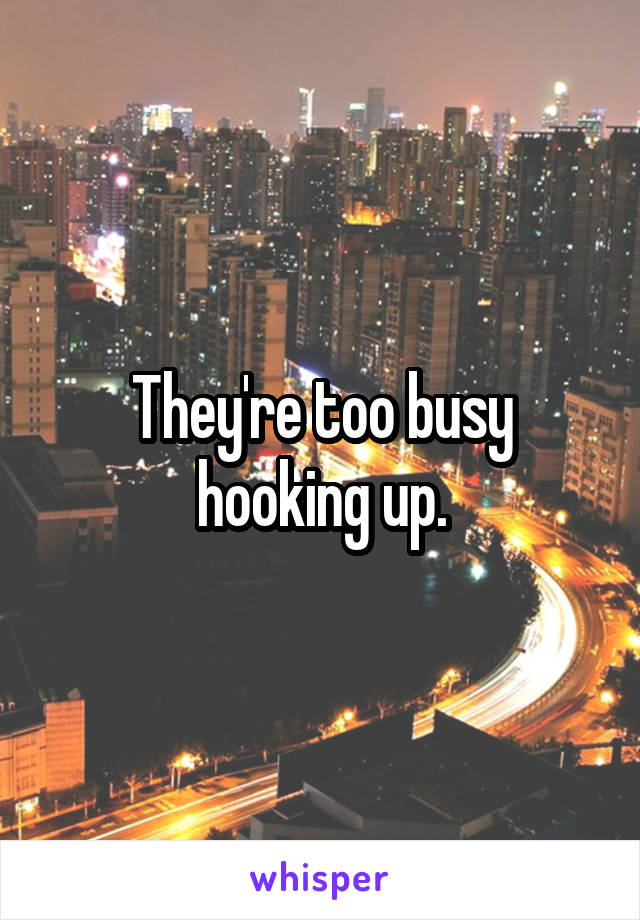 They're too busy hooking up.