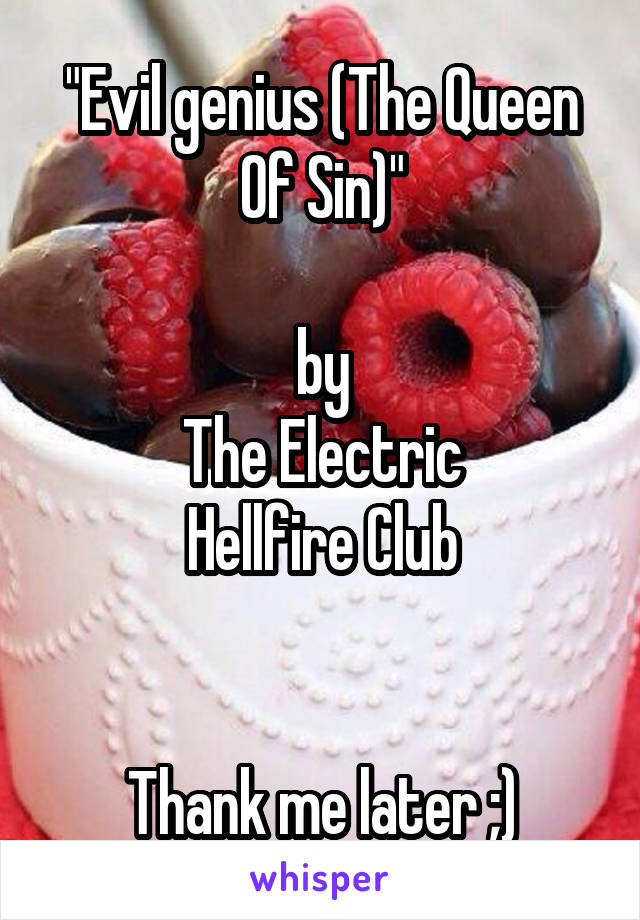 """Evil genius (The Queen Of Sin)""  by The Electric Hellfire Club   Thank me later ;)"