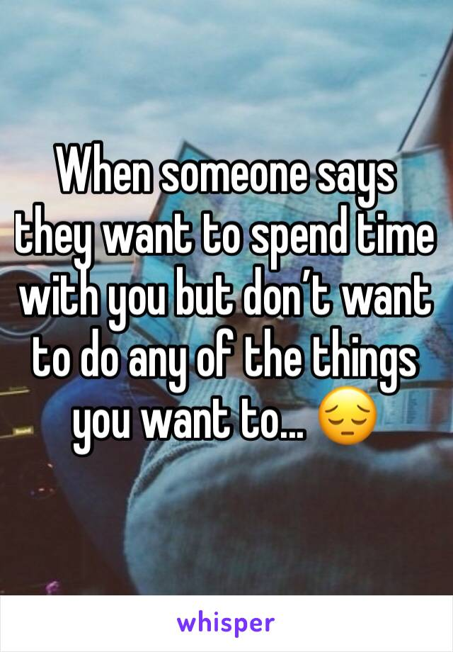 When someone says they want to spend time with you but don't want to do any of the things you want to... 😔