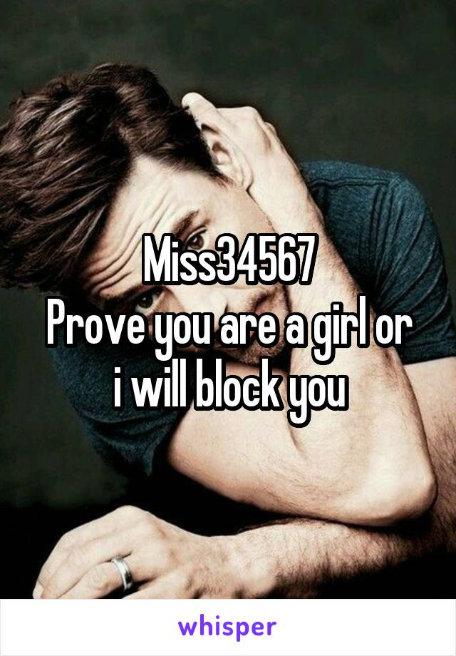 Miss34567 Prove you are a girl or i will block you