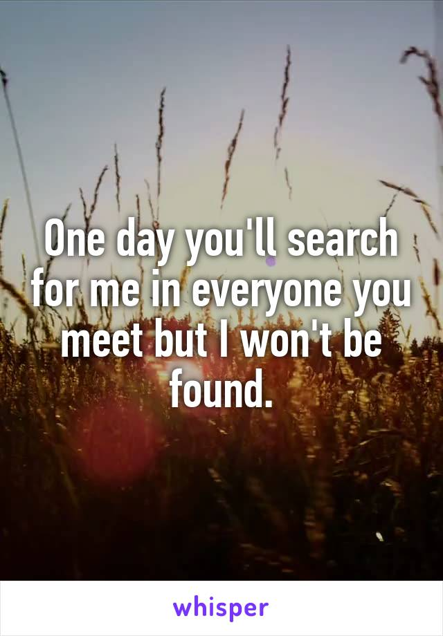 One day you'll search for me in everyone you meet but I won't be found.
