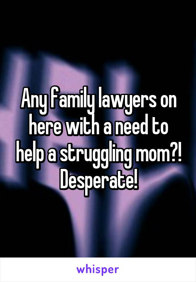 Any family lawyers on here with a need to help a struggling mom?! Desperate!