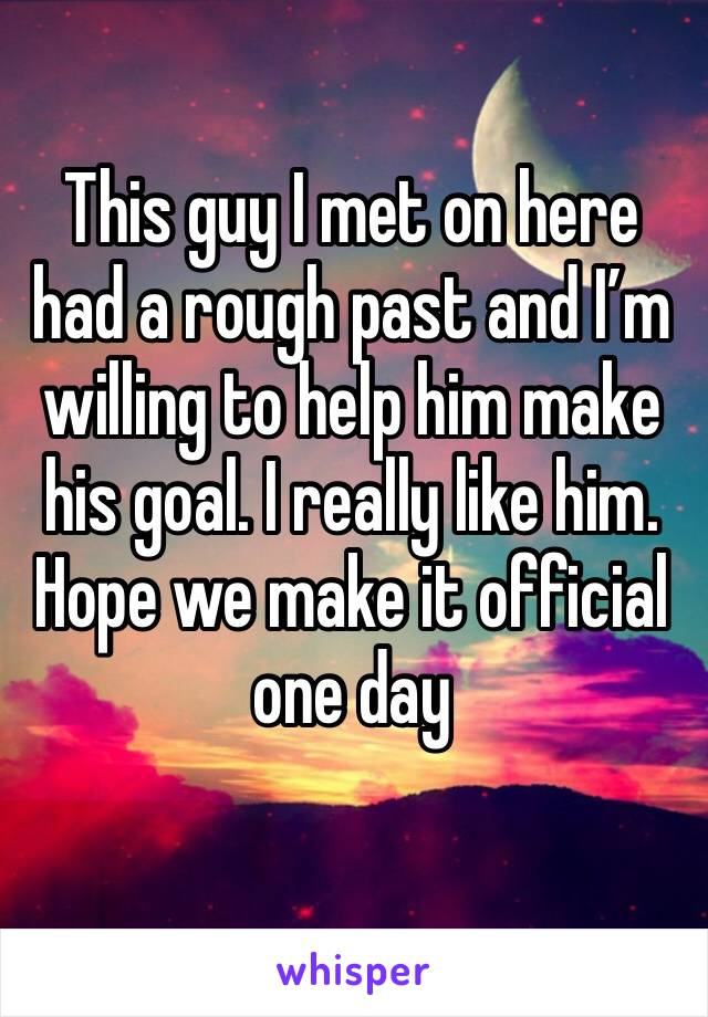 This guy I met on here had a rough past and I'm willing to help him make his goal. I really like him. Hope we make it official one day