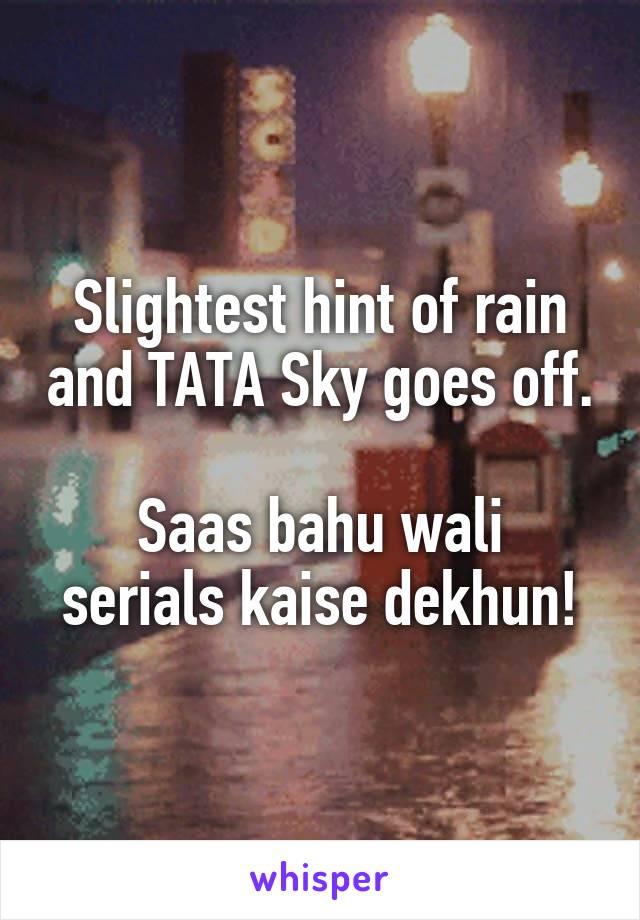 Slightest hint of rain and TATA Sky goes off.  Saas bahu wali serials kaise dekhun!