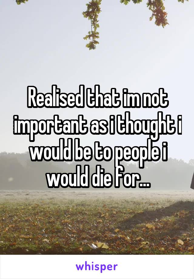 Realised that im not important as i thought i would be to people i would die for...
