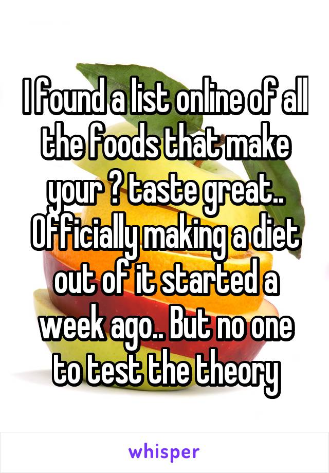 I found a list online of all the foods that make your 😺 taste great.. Officially making a diet out of it started a week ago.. But no one to test the theory