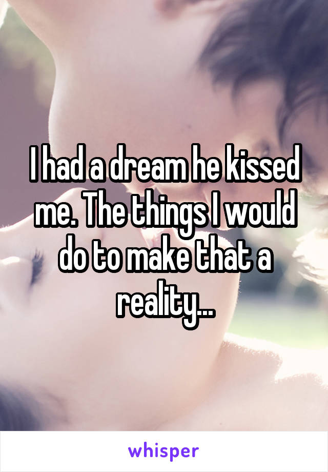 I had a dream he kissed me. The things I would do to make that a reality...