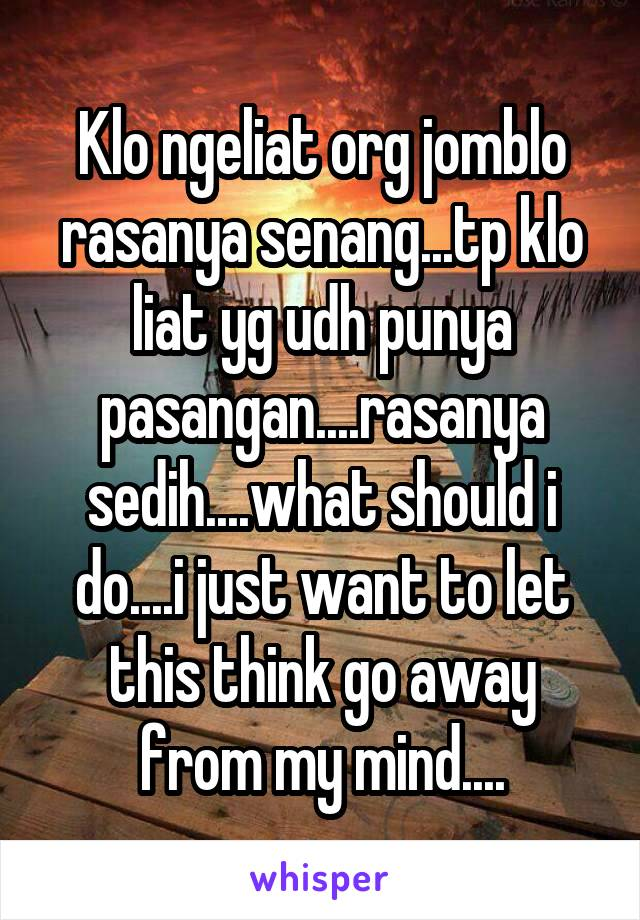 Klo ngeliat org jomblo rasanya senang...tp klo liat yg udh punya pasangan....rasanya sedih....what should i do....i just want to let this think go away from my mind....