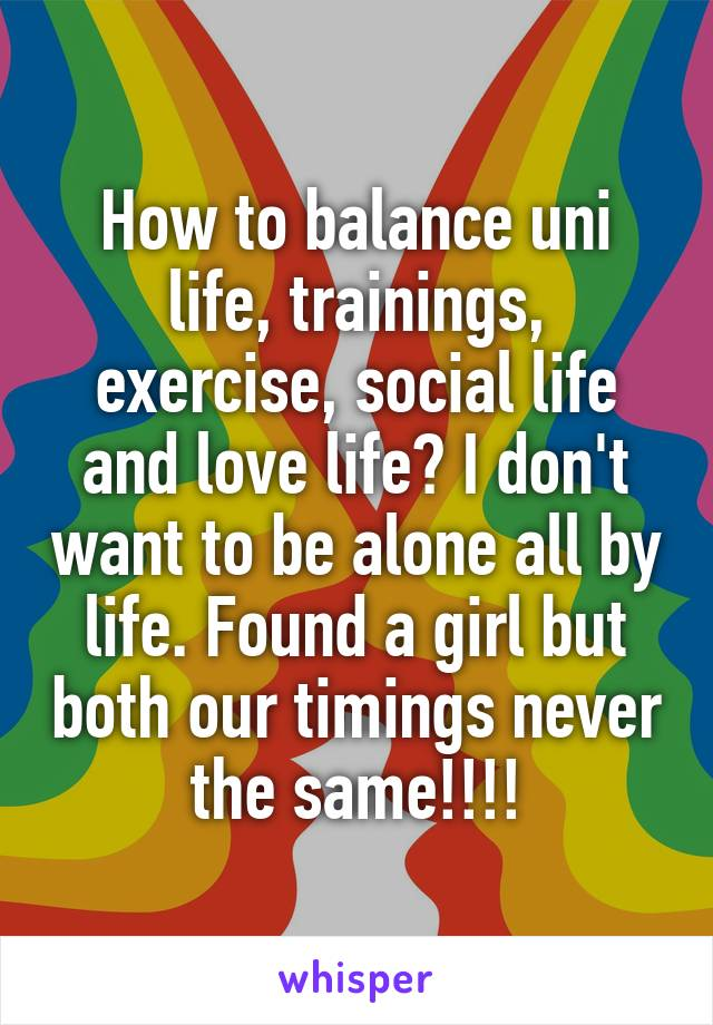 How to balance uni life, trainings, exercise, social life and love life? I don't want to be alone all by life. Found a girl but both our timings never the same!!!!