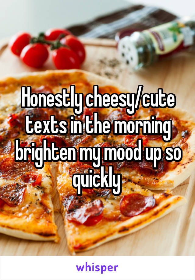 Honestly cheesy/cute texts in the morning brighten my mood up so quickly