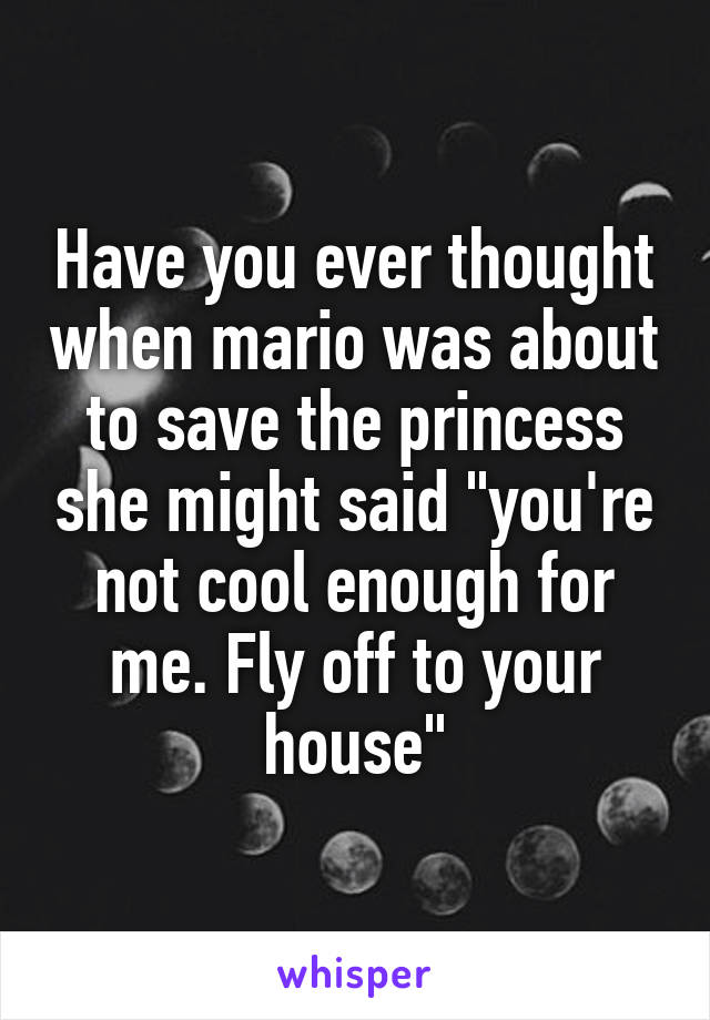 """Have you ever thought when mario was about to save the princess she might said """"you're not cool enough for me. Fly off to your house"""""""