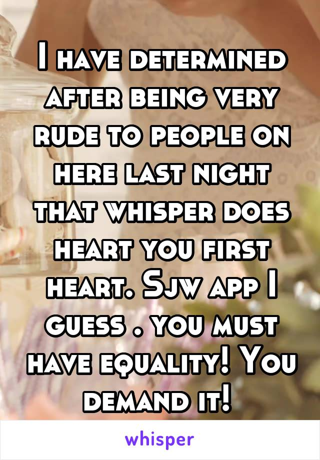 I have determined after being very rude to people on here last night that whisper does heart you first heart. Sjw app I guess . you must have equality! You demand it!