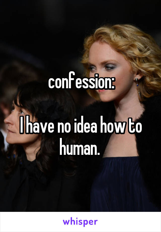 confession:  I have no idea how to human.