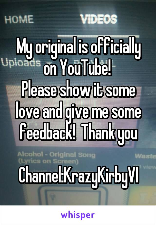 My original is officially on YouTube!  Please show it some love and give me some feedback!  Thank you  Channel:KrazyKirbyVI