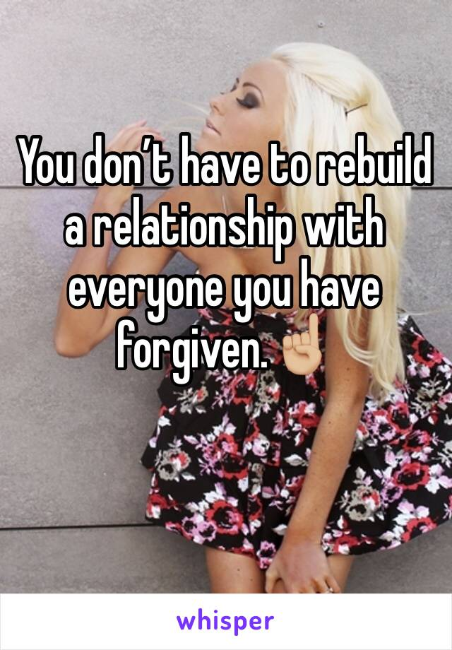 You don't have to rebuild a relationship with everyone you have forgiven.☝🏼