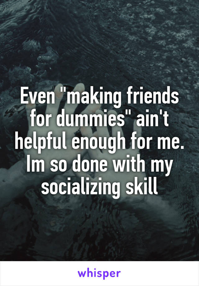 """Even """"making friends for dummies"""" ain't helpful enough for me. Im so done with my socializing skill"""