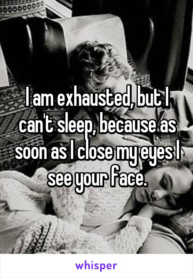 I am exhausted, but I can't sleep, because as soon as I close my eyes I see your face.