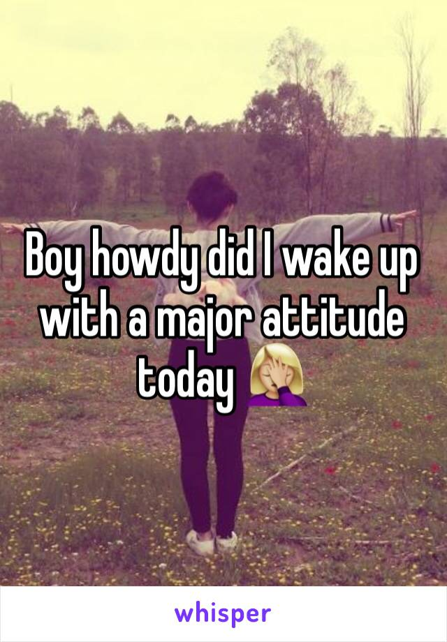 Boy howdy did I wake up with a major attitude today 🤦🏼‍♀️