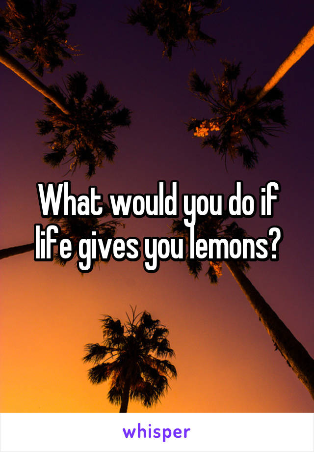 What would you do if life gives you lemons?