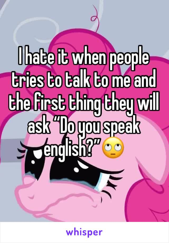 "I hate it when people tries to talk to me and the first thing they will ask ""Do you speak english?""🙄"
