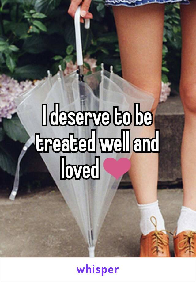 I deserve to be treated well and loved❤
