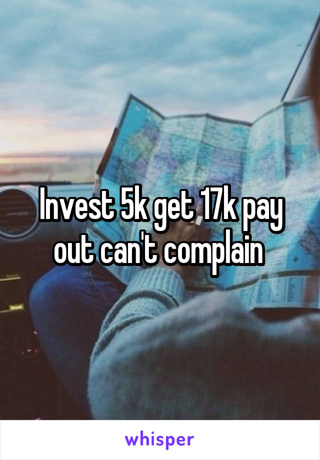 Invest 5k get 17k pay out can't complain