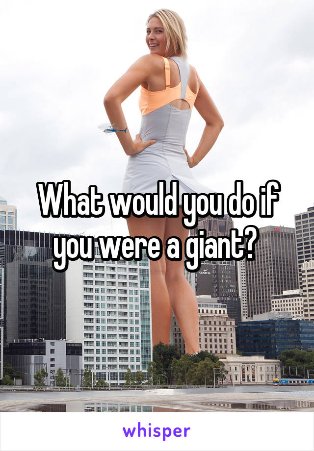 What would you do if you were a giant?