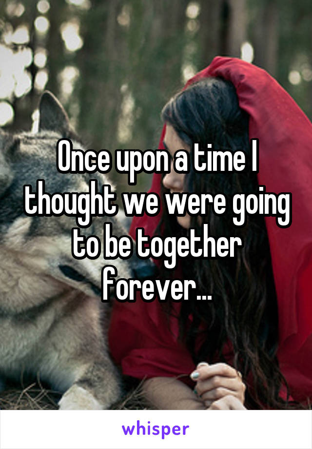 Once upon a time I thought we were going to be together forever...