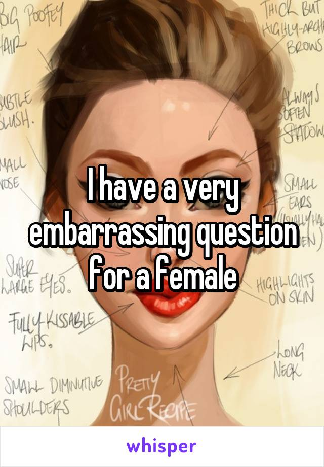 I have a very embarrassing question for a female