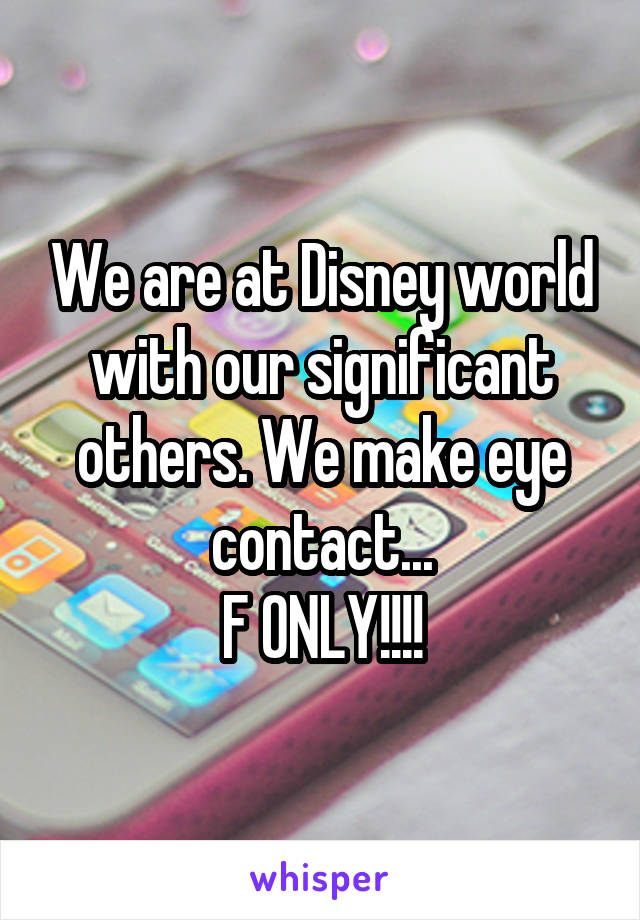 We are at Disney world with our significant others. We make eye contact... F ONLY!!!!