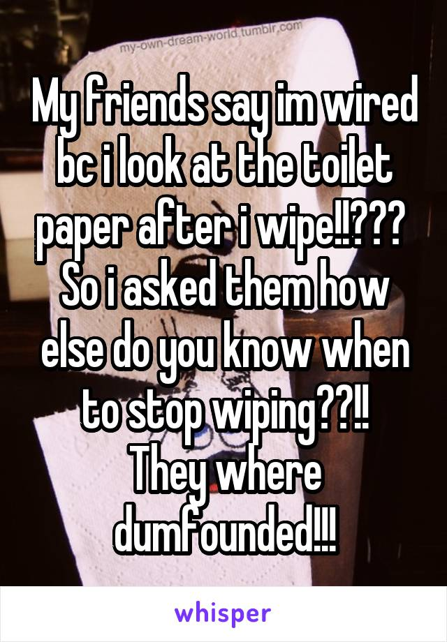 My friends say im wired bc i look at the toilet paper after i wipe!!???  So i asked them how else do you know when to stop wiping??!! They where dumfounded!!!