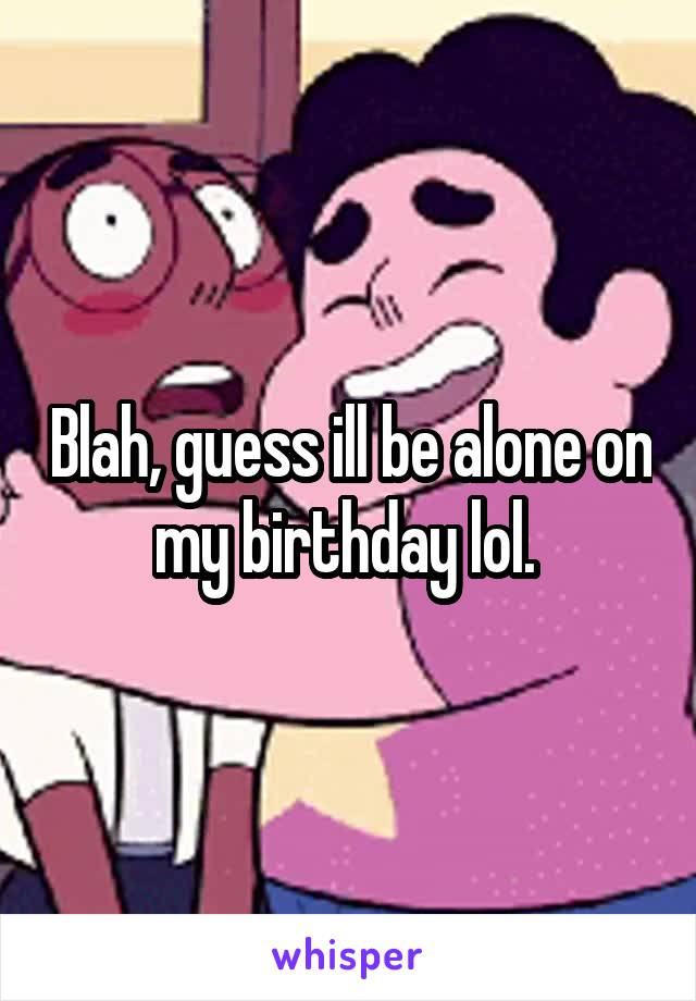Blah, guess ill be alone on my birthday lol.