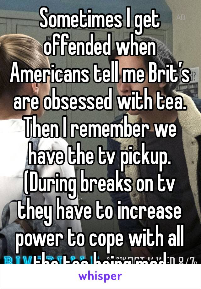 Sometimes I get offended when Americans tell me Brit's are obsessed with tea. Then I remember we have the tv pickup. (During breaks on tv they have to increase power to cope with all the tea being mad