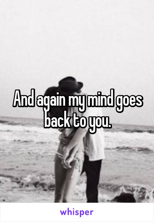 And again my mind goes back to you.