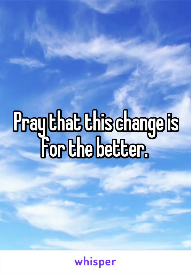 Pray that this change is for the better.
