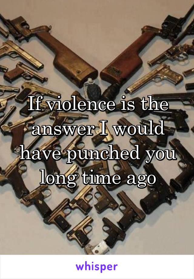 If violence is the answer I would have punched you long time ago