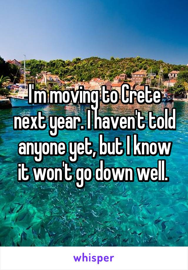 I'm moving to Crete next year. I haven't told anyone yet, but I know it won't go down well.
