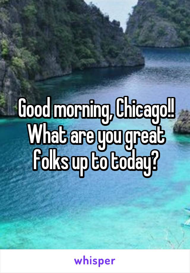 Good morning, Chicago!! What are you great folks up to today?