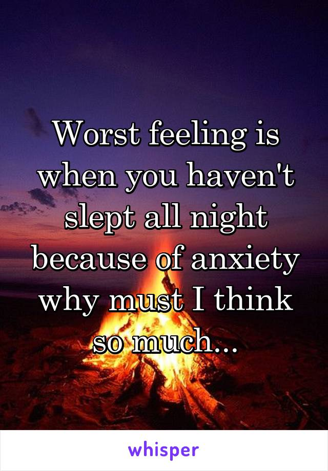 Worst feeling is when you haven't slept all night because of anxiety why must I think so much...