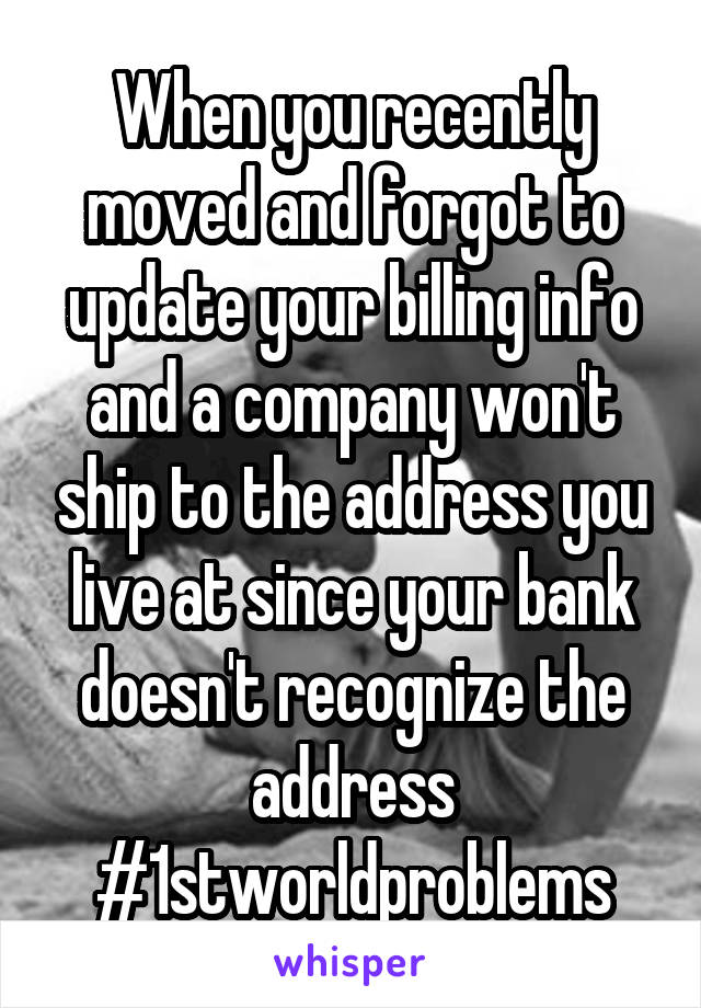 When you recently moved and forgot to update your billing info and a company won't ship to the address you live at since your bank doesn't recognize the address #1stworldproblems