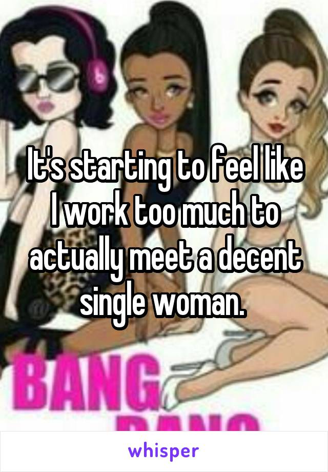 It's starting to feel like I work too much to actually meet a decent single woman.