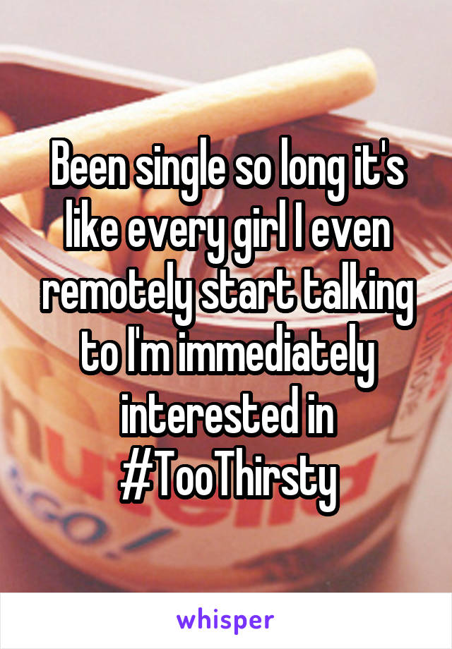 Been single so long it's like every girl I even remotely start talking to I'm immediately interested in #TooThirsty