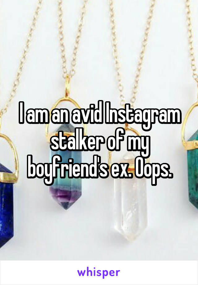 I am an avid Instagram stalker of my boyfriend's ex. Oops.