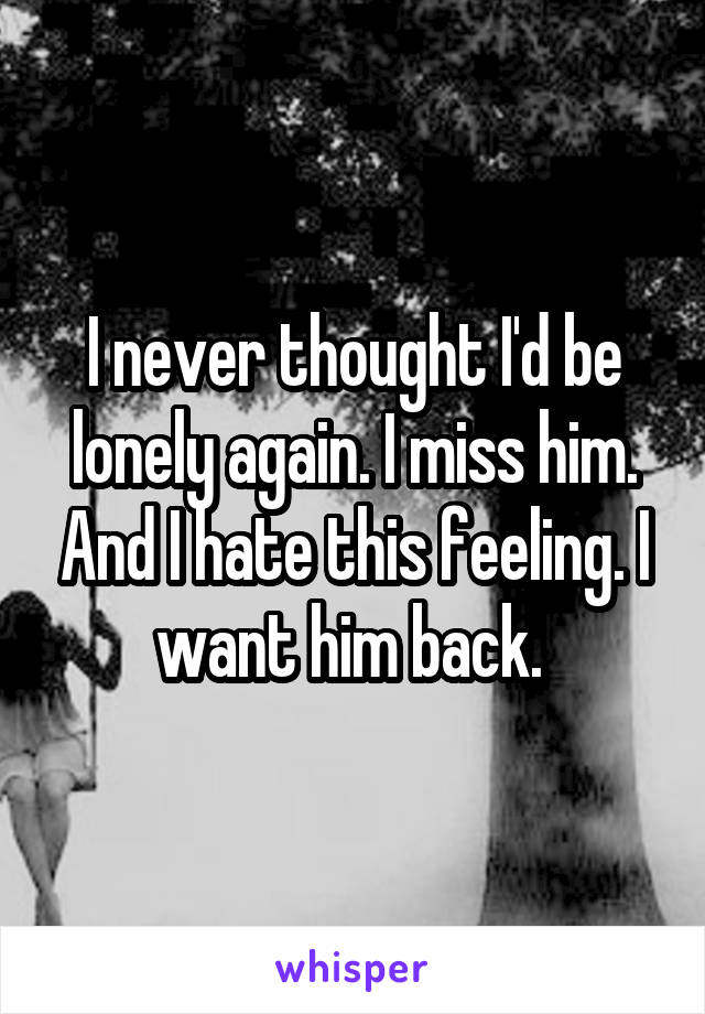 I never thought I'd be lonely again. I miss him. And I hate this feeling. I want him back.